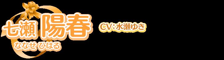 七瀬 陽春(ななせ ひはる) CV:水瀬ゆき<br>